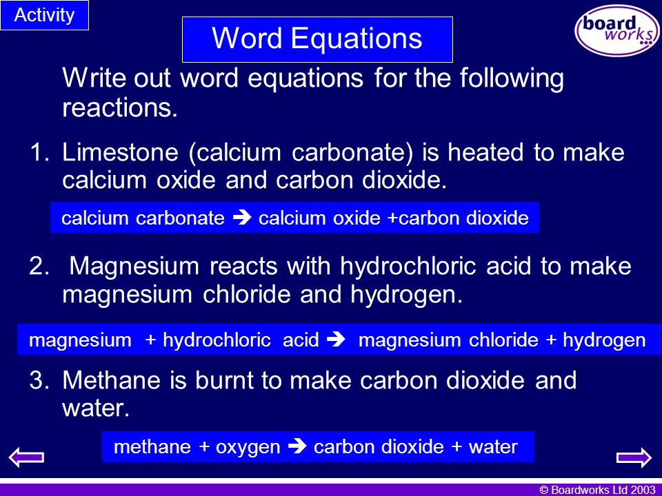 © Boardworks Ltd 2003 Write out word equations for the following reactions. 1.Limestone (calcium carbonate) is heated to make calcium oxide and carbon