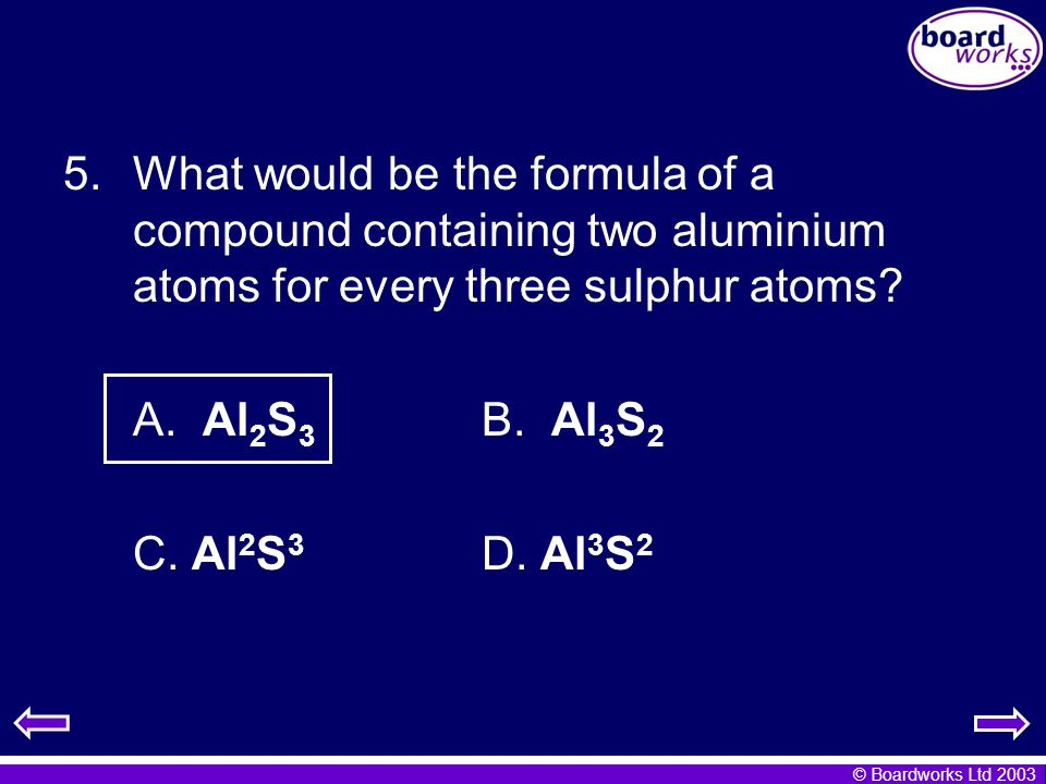 © Boardworks Ltd 2003 5.What would be the formula of a compound containing two aluminium atoms for every three sulphur atoms? A. Al 2 S 3 B. Al 3 S 2