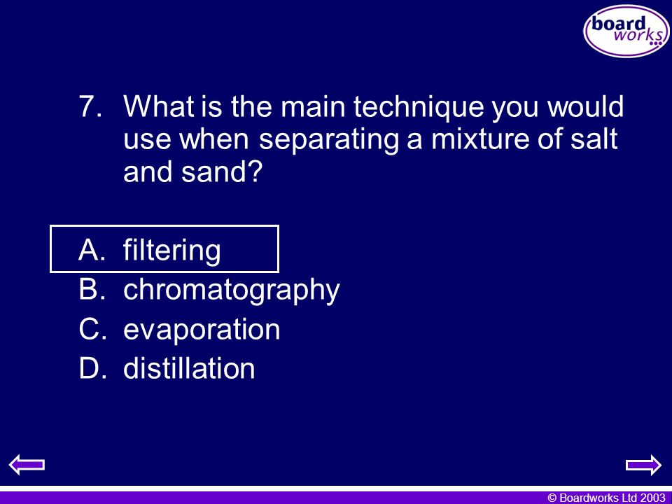 © Boardworks Ltd 2003 7.What is the main technique you would use when separating a mixture of salt and sand? A.filtering B.chromatography C.evaporatio