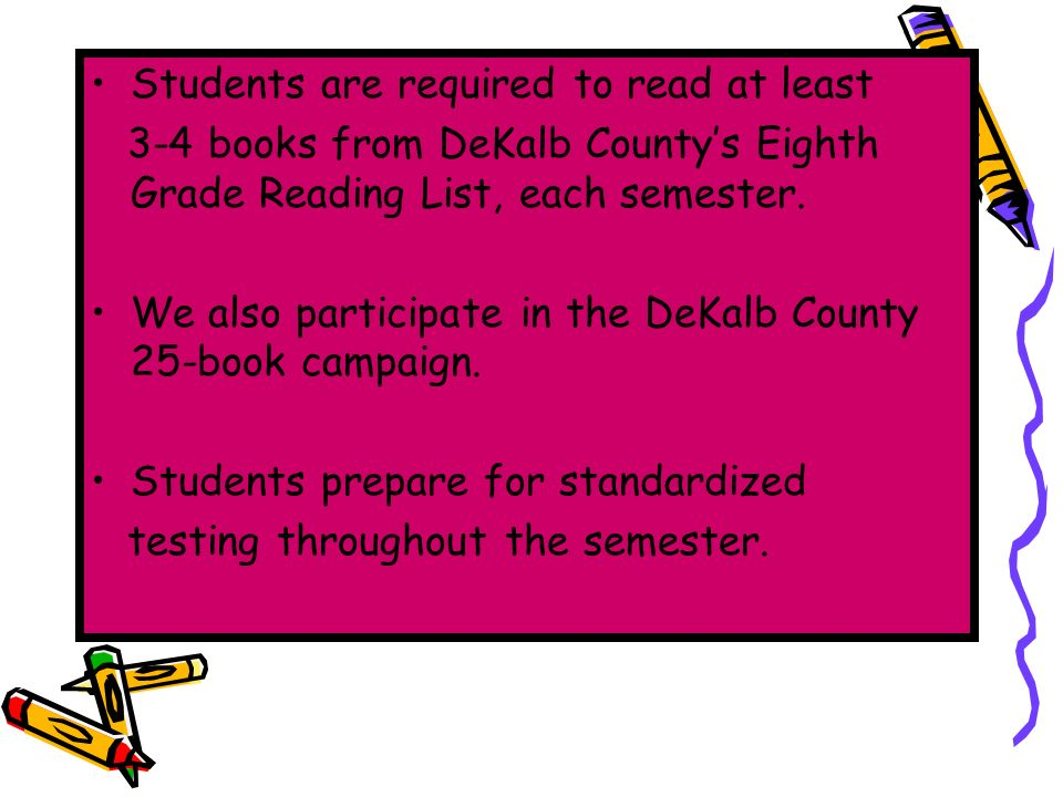 Students are required to read at least 3-4 books from DeKalb Countys Eighth Grade Reading List, each semester.