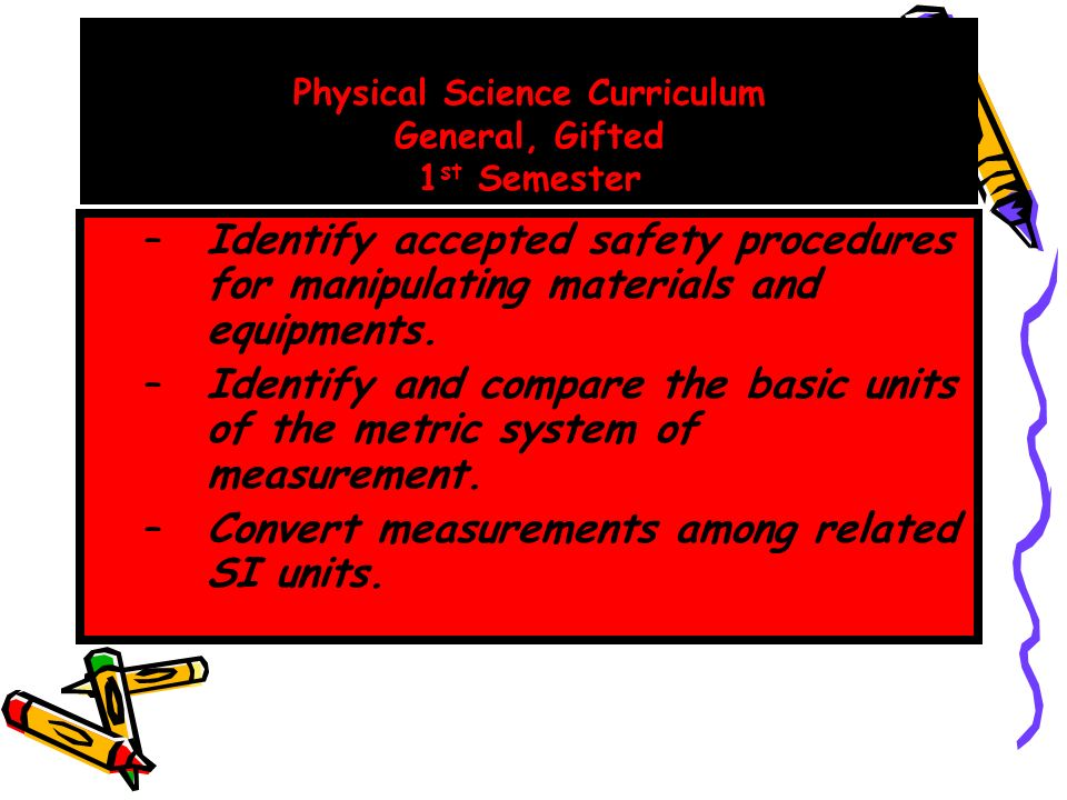 Physical Science Curriculum General, Gifted 1 st Semester –Identify accepted safety procedures for manipulating materials and equipments.