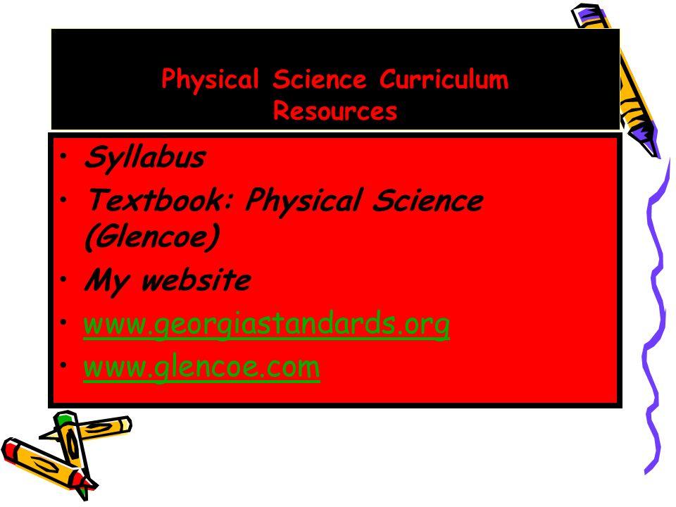 Physical Science Curriculum Resources Syllabus Textbook: Physical Science (Glencoe) My website www.georgiastandards.org www.glencoe.com
