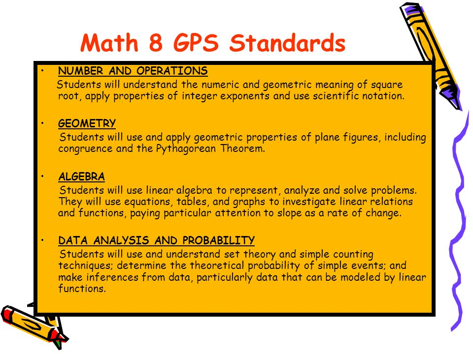 Math 8 GPS Standards NUMBER AND OPERATIONS Students will understand the numeric and geometric meaning of square root, apply properties of integer exponents and use scientific notation.