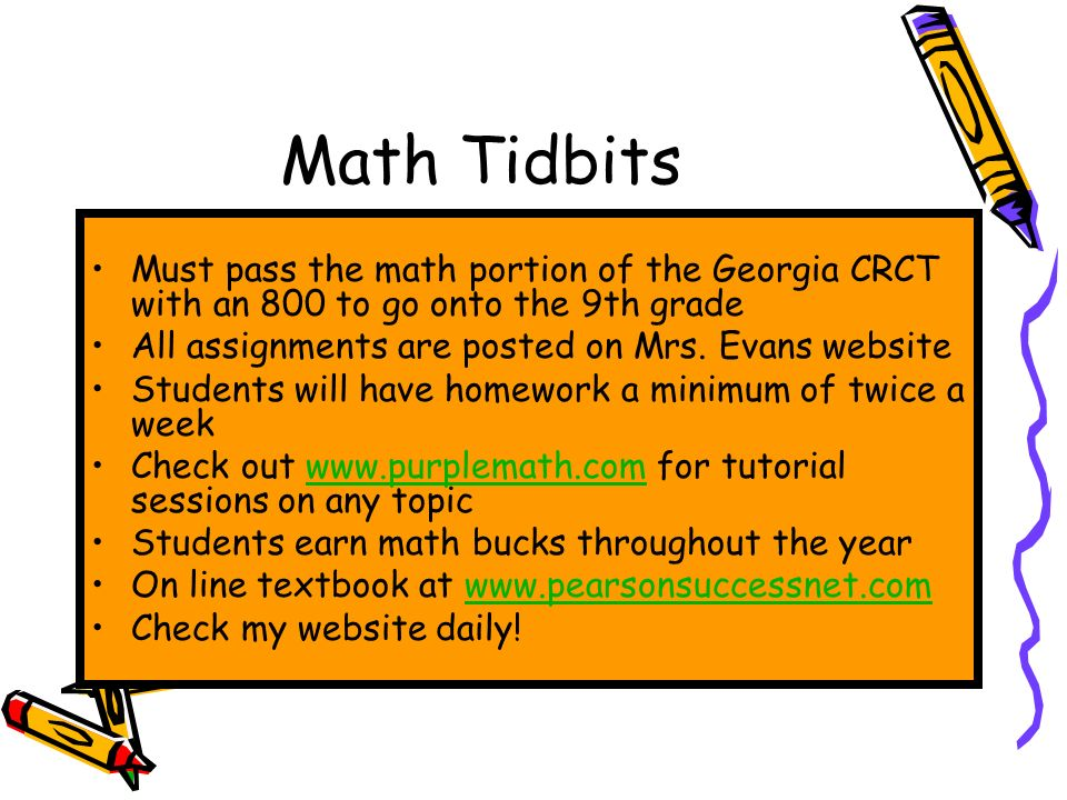 Math Tidbits Must pass the math portion of the Georgia CRCT with an 800 to go onto the 9th grade All assignments are posted on Mrs.