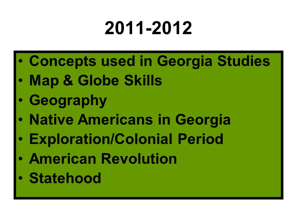 2011-2012 Concepts used in Georgia Studies Map & Globe Skills Geography Native Americans in Georgia Exploration/Colonial Period American Revolution Statehood
