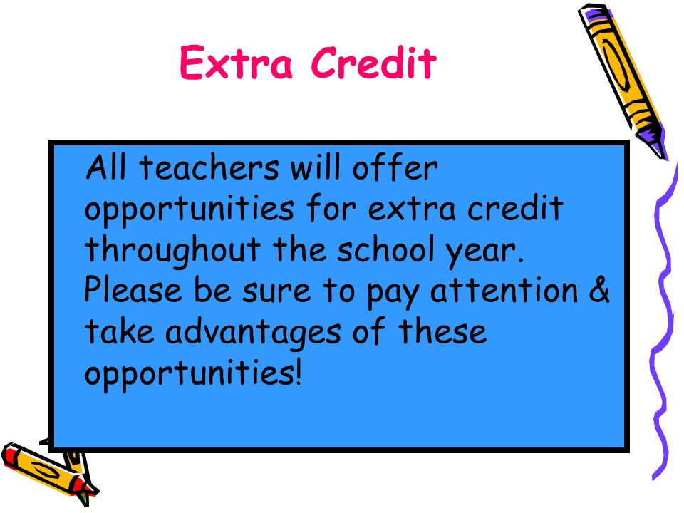 Extra Credit All teachers will offer opportunities for extra credit throughout the school year.