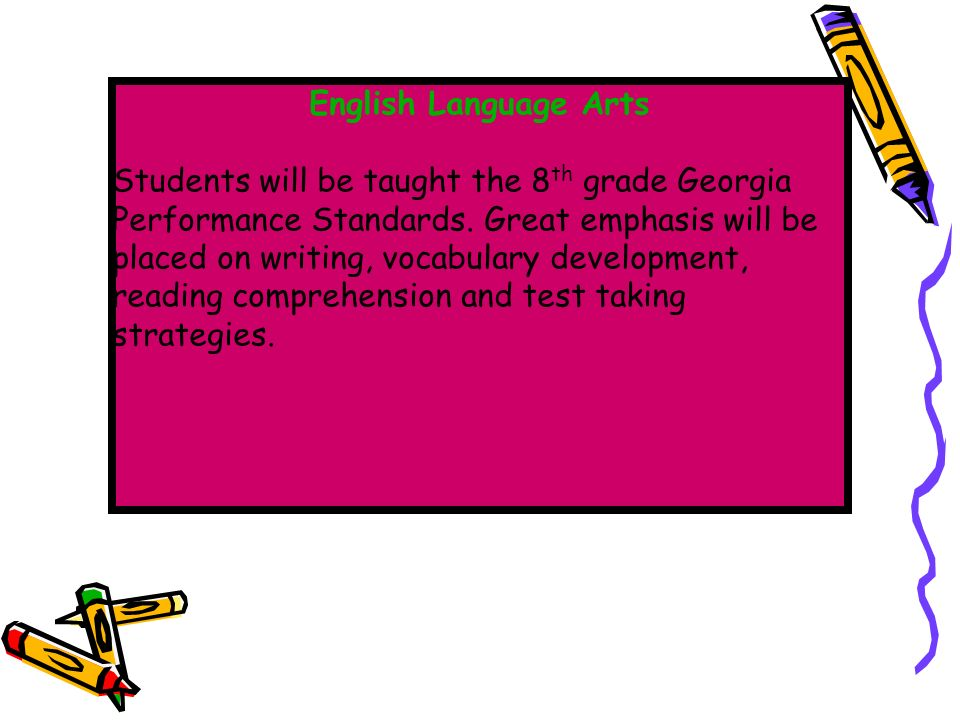 English Language Arts Students will be taught the 8 th grade Georgia Performance Standards.