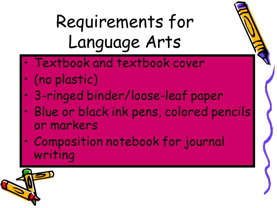 Requirements for Language Arts Textbook and textbook cover (no plastic) 3-ringed binder/loose-leaf paper Blue or black ink pens, colored pencils or markers Composition notebook for journal writing