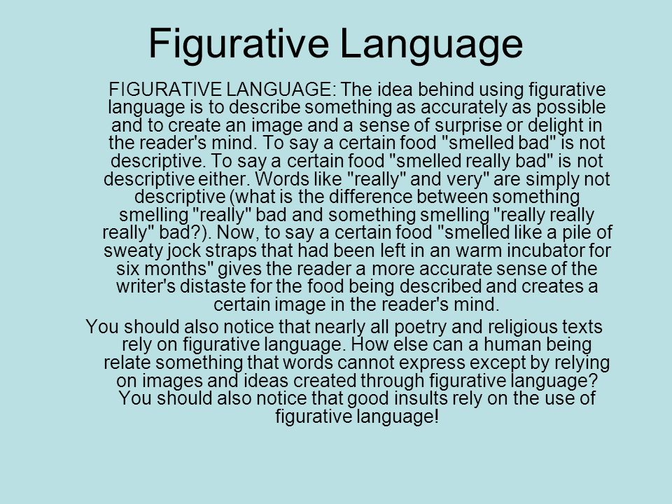 Figurative Language FIGURATIVE LANGUAGE: The idea behind using figurative language is to describe something as accurately as possible and to create an