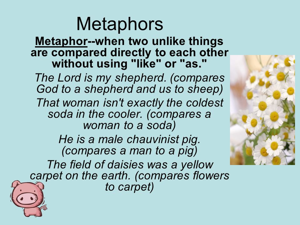 Metaphors Metaphor--when two unlike things are compared directly to each other without using