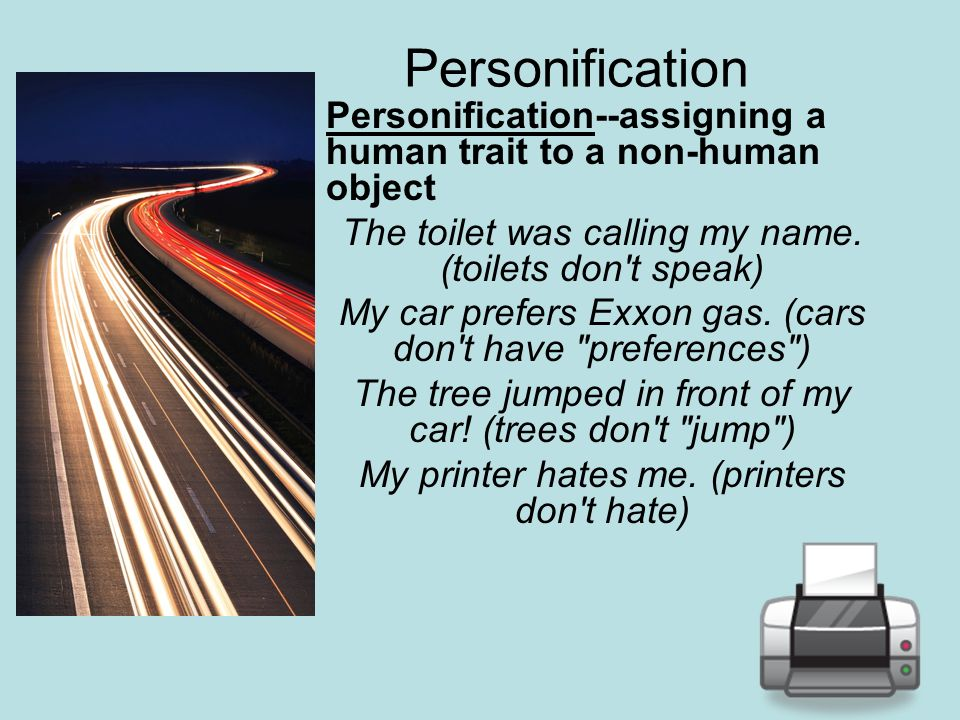 Personification Personification--assigning a human trait to a non-human object The toilet was calling my name. (toilets don't speak) My car prefers Ex
