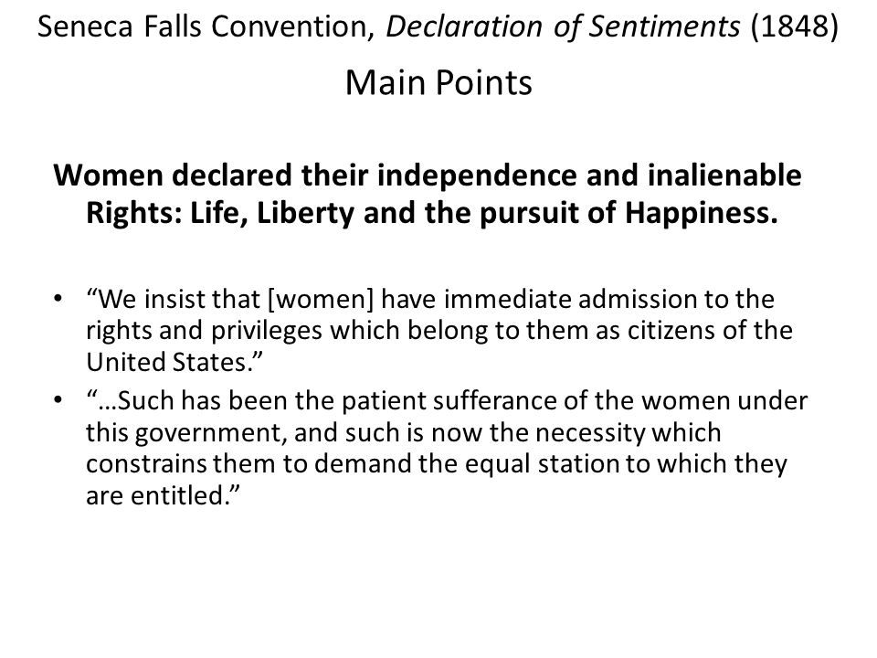Main Points Women declared their independence and inalienable Rights: Life, Liberty and the pursuit of Happiness. We insist that [women] have immediat