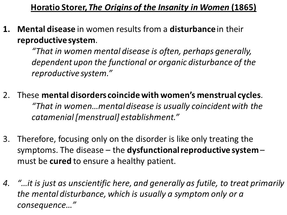 Horatio Storer, The Origins of the Insanity in Women (1865) 1.Mental disease in women results from a disturbance in their reproductive system. That in