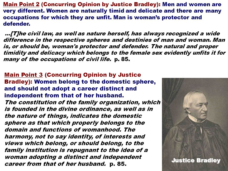 Main Point 2 (Concurring Opinion by Justice Bradley): Men and women are very different. Women are naturally timid and delicate and there are many occu