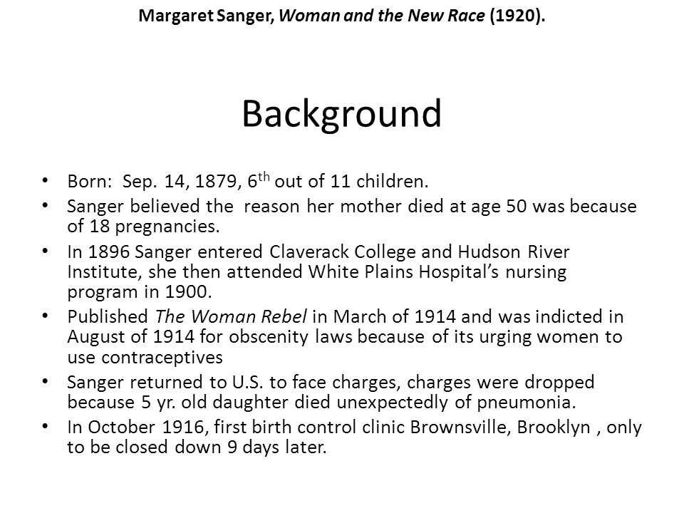 Background Born: Sep. 14, 1879, 6 th out of 11 children. Sanger believed the reason her mother died at age 50 was because of 18 pregnancies. In 1896 S