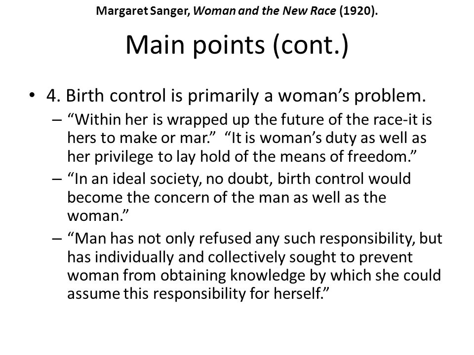 Main points (cont.) 4. Birth control is primarily a womans problem. – Within her is wrapped up the future of the race-it is hers to make or mar. It is
