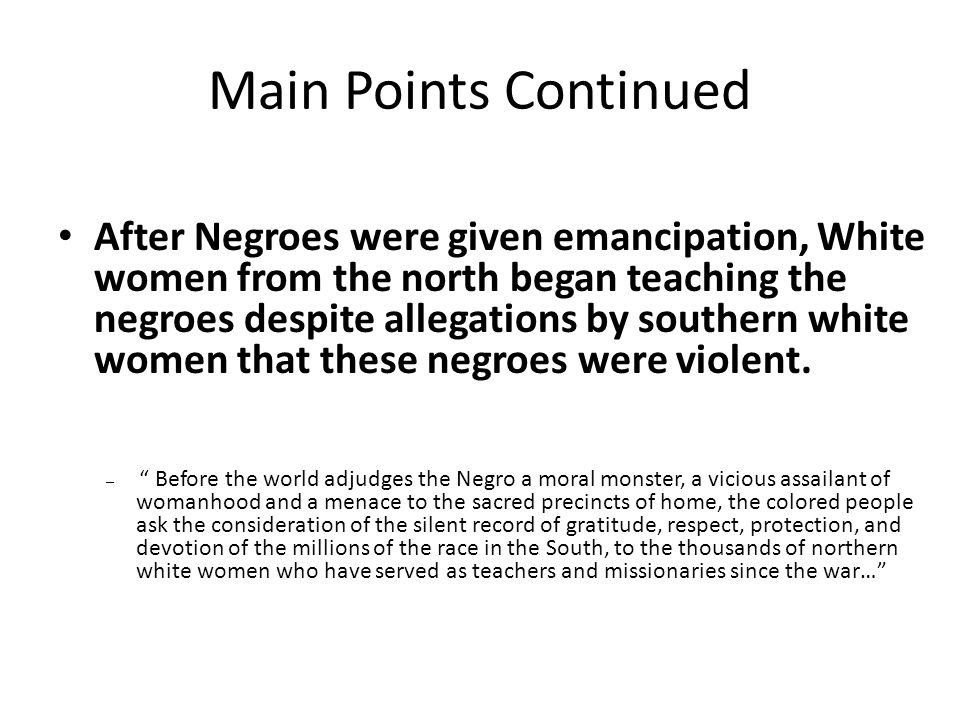 Main Points Continued After Negroes were given emancipation, White women from the north began teaching the negroes despite allegations by southern whi