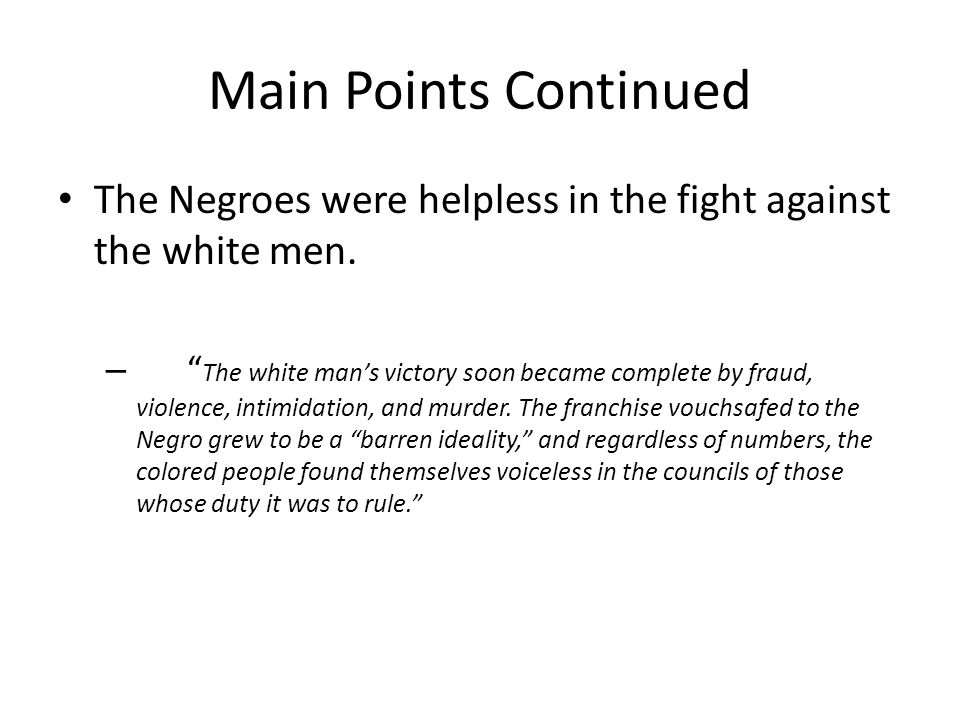 Main Points Continued The Negroes were helpless in the fight against the white men. – The white mans victory soon became complete by fraud, violence,