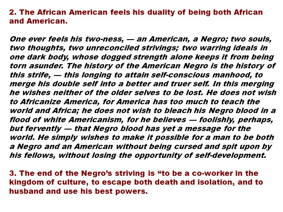 2. The African American feels his duality of being both African and American. One ever feels his two-ness, an American, a Negro; two souls, two though
