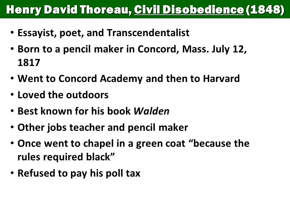 Henry David Thoreau, Civil Disobedience (1848) Essayist, poet, and Transcendentalist Born to a pencil maker in Concord, Mass. July 12, 1817 Went to Co