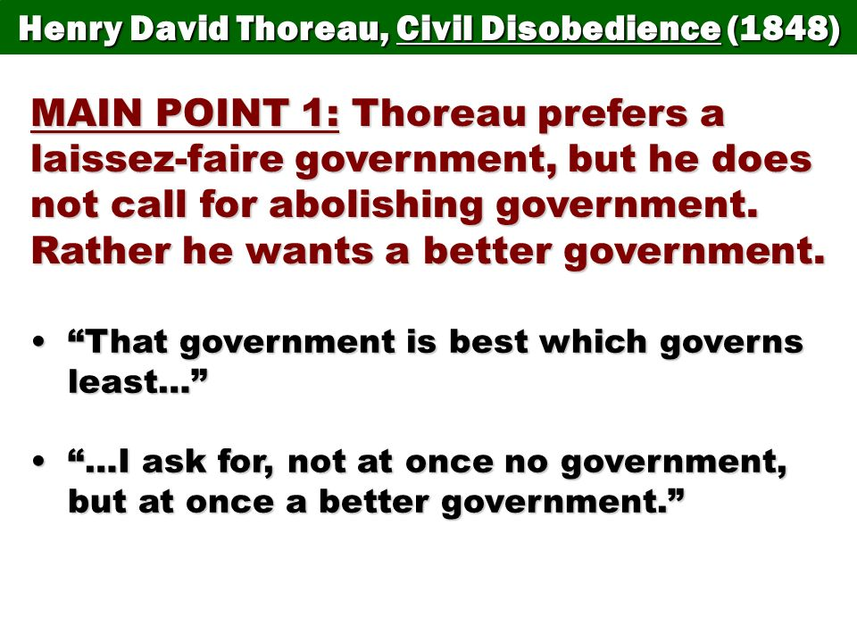 Henry David Thoreau, Civil Disobedience (1848) MAIN POINT 1: Thoreau prefers a laissez-faire government, but he does not call for abolishing governmen
