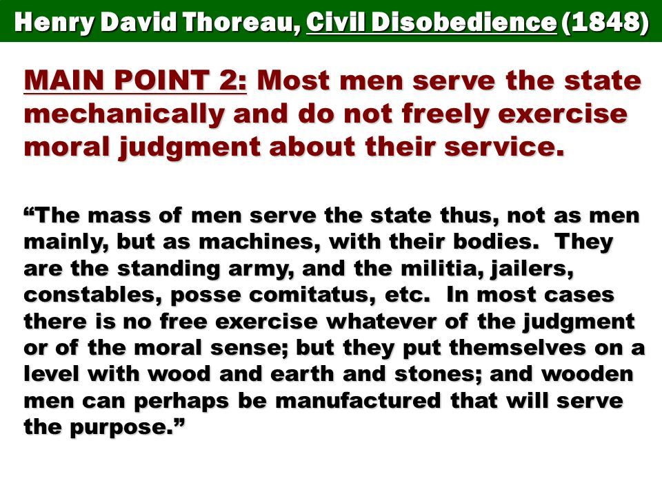 Henry David Thoreau, Civil Disobedience (1848) MAIN POINT 2: Most men serve the state mechanically and do not freely exercise moral judgment about the