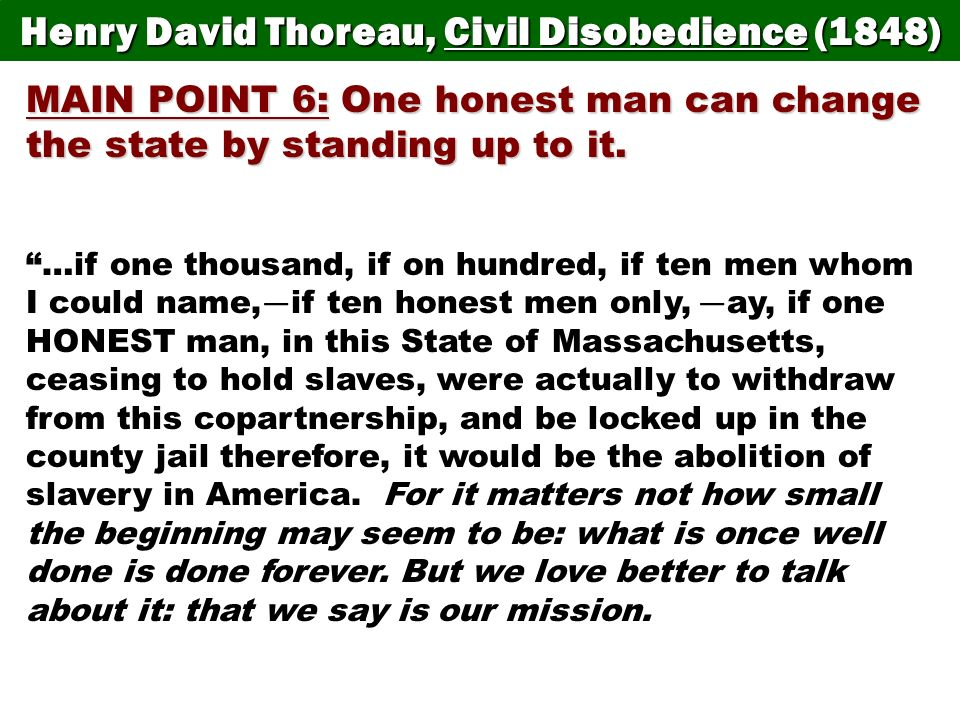 Henry David Thoreau, Civil Disobedience (1848) MAIN POINT 6: One honest man can change the state by standing up to it. …if one thousand, if on hundred
