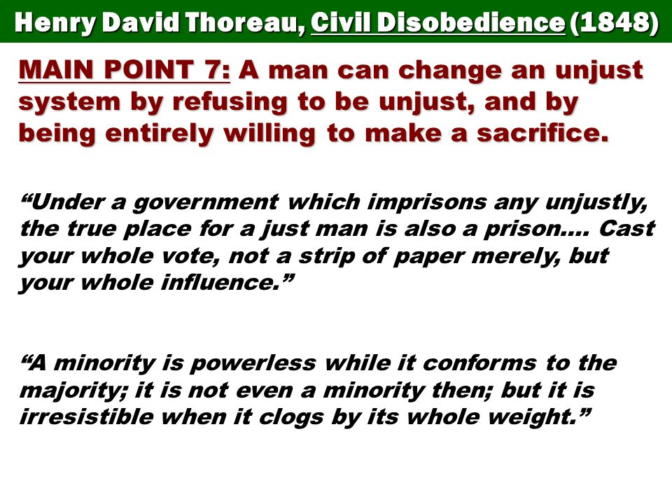 Henry David Thoreau, Civil Disobedience (1848) MAIN POINT 7: A man can change an unjust system by refusing to be unjust, and by being entirely willing