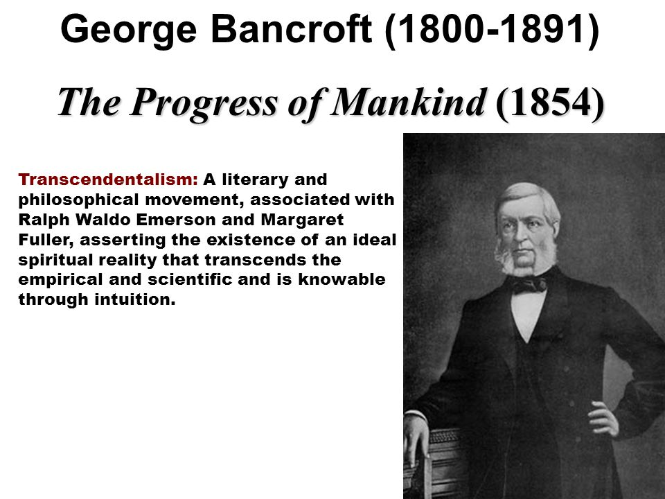 George Bancroft (1800-1891) The Progress of Mankind (1854) Transcendentalism: A literary and philosophical movement, associated with Ralph Waldo Emers