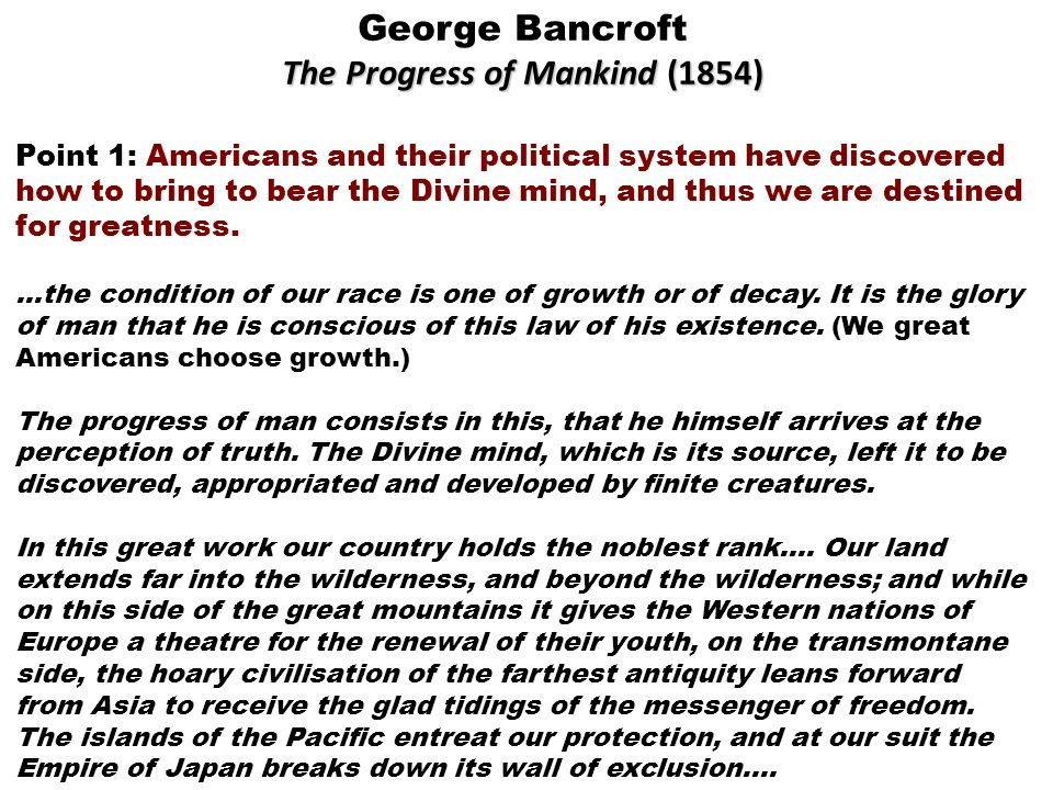 George Bancroft The Progress of Mankind (1854) Point 1: Americans and their political system have discovered how to bring to bear the Divine mind, and