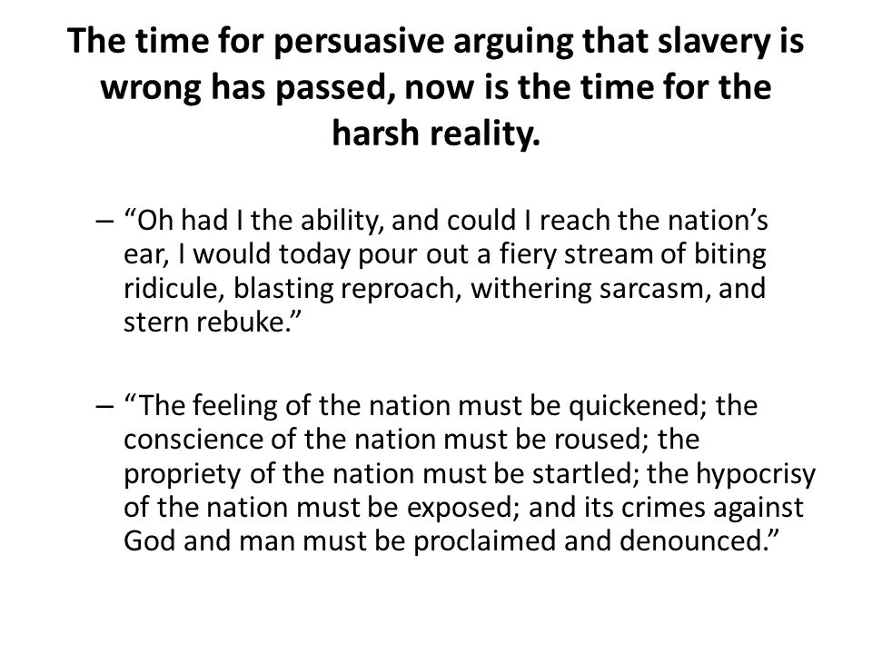 The time for persuasive arguing that slavery is wrong has passed, now is the time for the harsh reality. – Oh had I the ability, and could I reach the