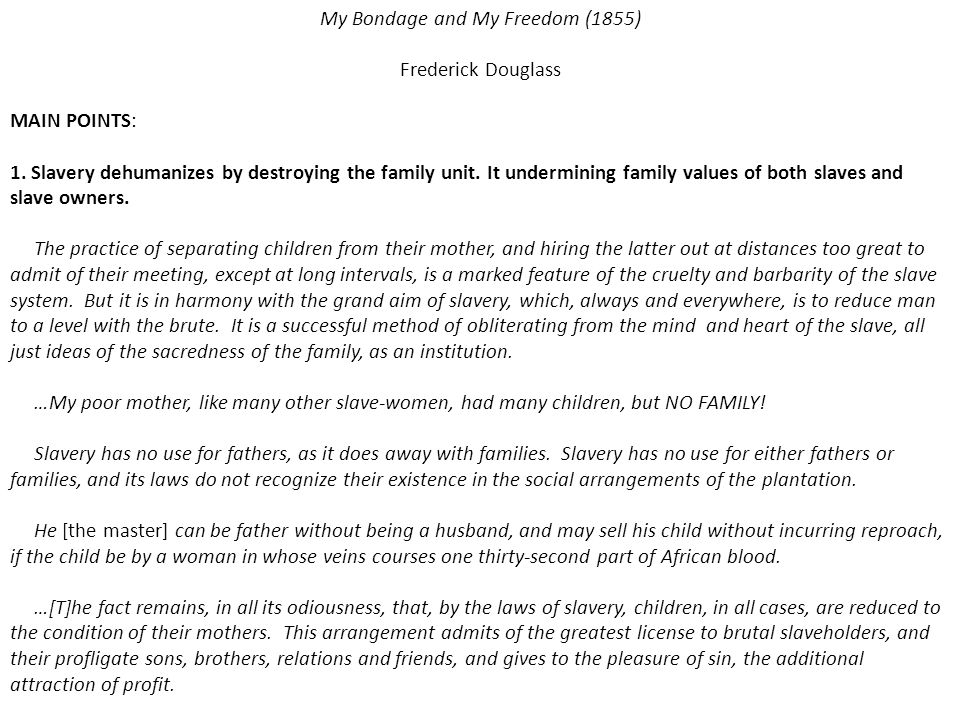 My Bondage and My Freedom (1855) Frederick Douglass MAIN POINTS: 1. Slavery dehumanizes by destroying the family unit. It undermining family values of