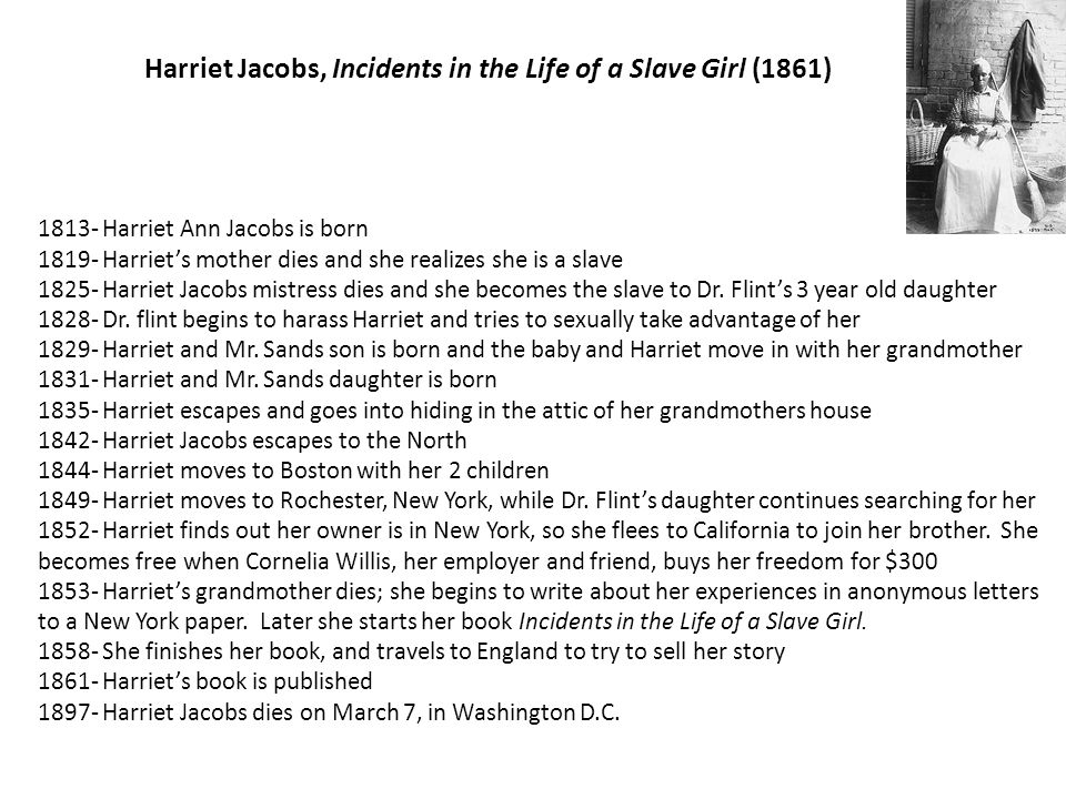 Harriet Jacobs, Incidents in the Life of a Slave Girl (1861) 1813- Harriet Ann Jacobs is born 1819- Harriets mother dies and she realizes she is a sla