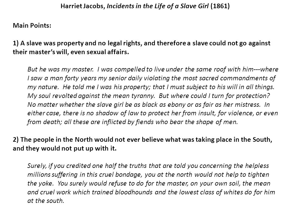Harriet Jacobs, Incidents in the Life of a Slave Girl (1861) Main Points: 1) A slave was property and no legal rights, and therefore a slave could not