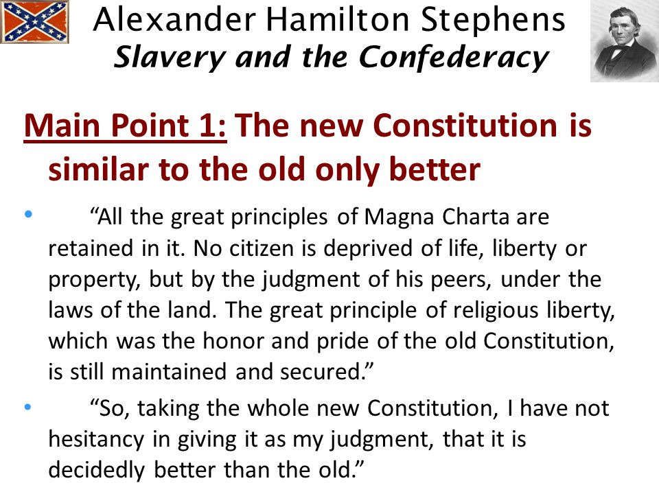 Alexander Hamilton Stephens Slavery and the Confederacy Main Point 1: The new Constitution is similar to the old only better All the great principles