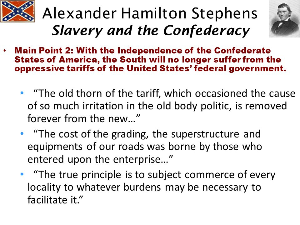 Alexander Hamilton Stephens Slavery and the Confederacy Main Point 2: With the Independence of the Confederate States of America, the South will no lo