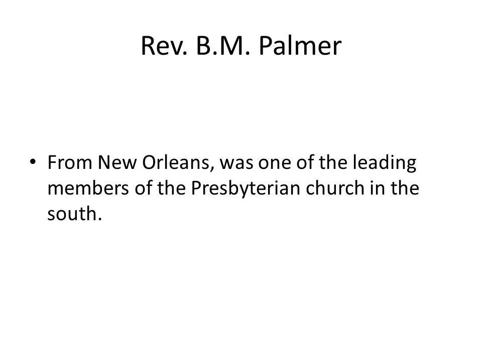 Rev. B.M. Palmer From New Orleans, was one of the leading members of the Presbyterian church in the south.