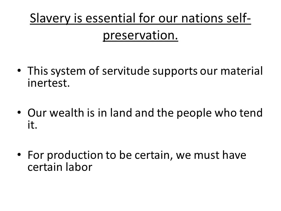 Slavery is essential for our nations self- preservation. This system of servitude supports our material inertest. Our wealth is in land and the people