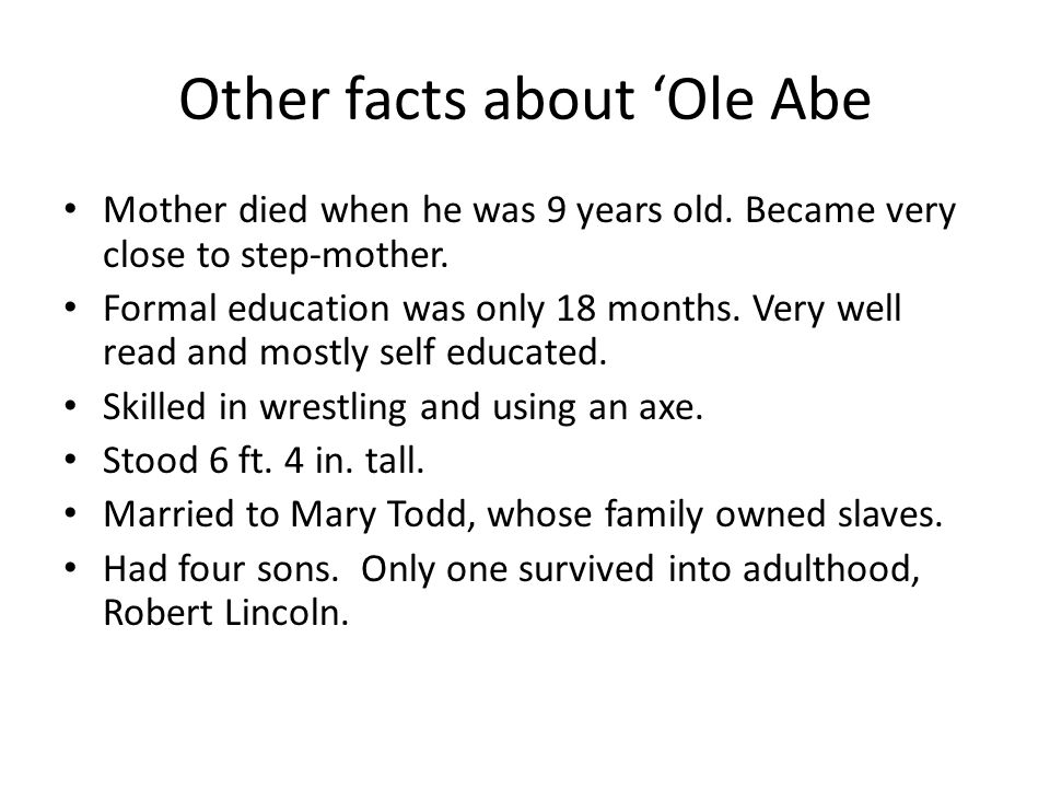 Other facts about Ole Abe Mother died when he was 9 years old. Became very close to step-mother. Formal education was only 18 months. Very well read a