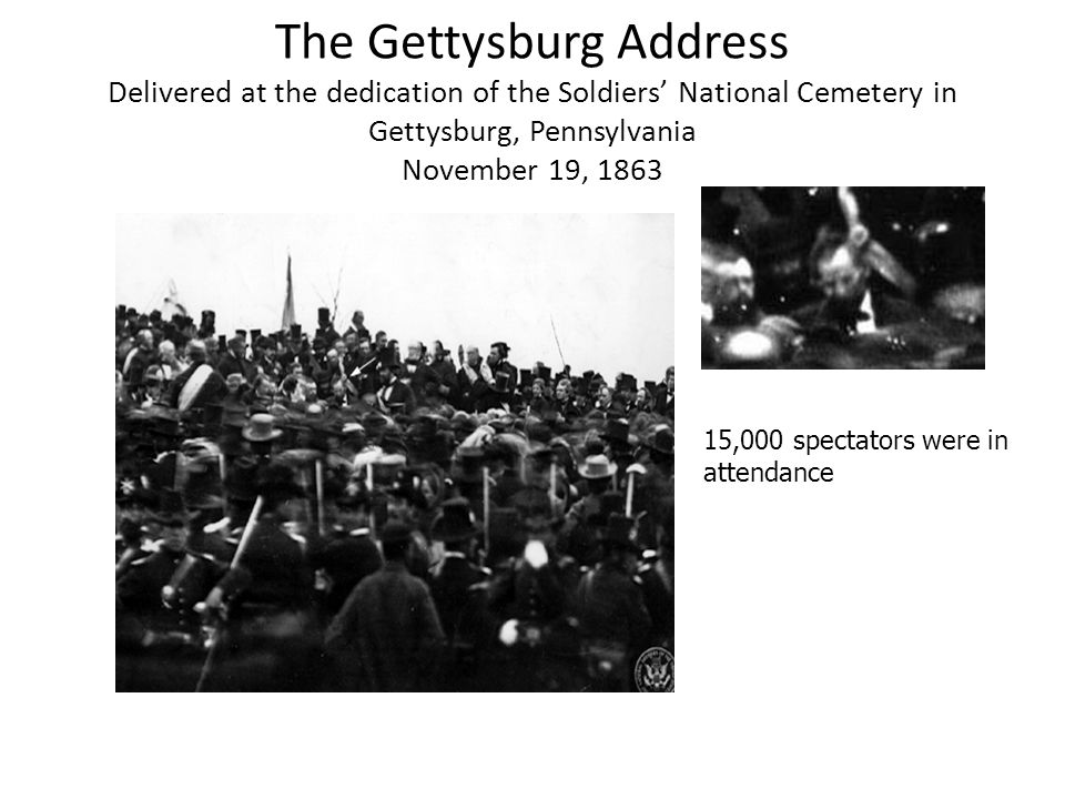 The Gettysburg Address Delivered at the dedication of the Soldiers National Cemetery in Gettysburg, Pennsylvania November 19, 1863 15,000 spectators w
