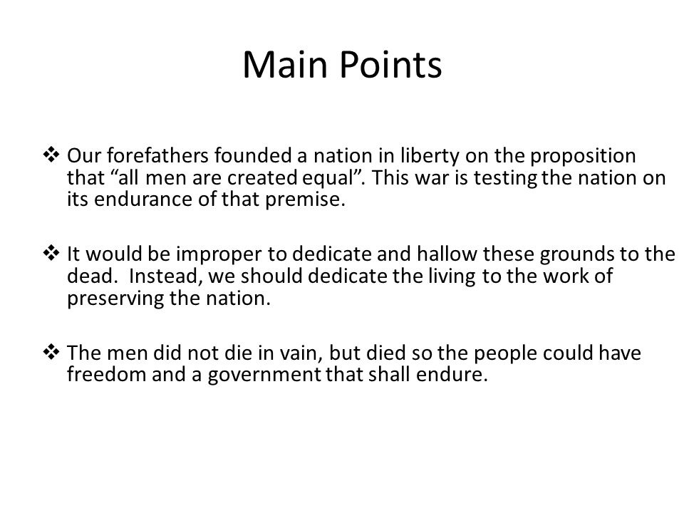 Main Points Our forefathers founded a nation in liberty on the proposition that all men are created equal. This war is testing the nation on its endur