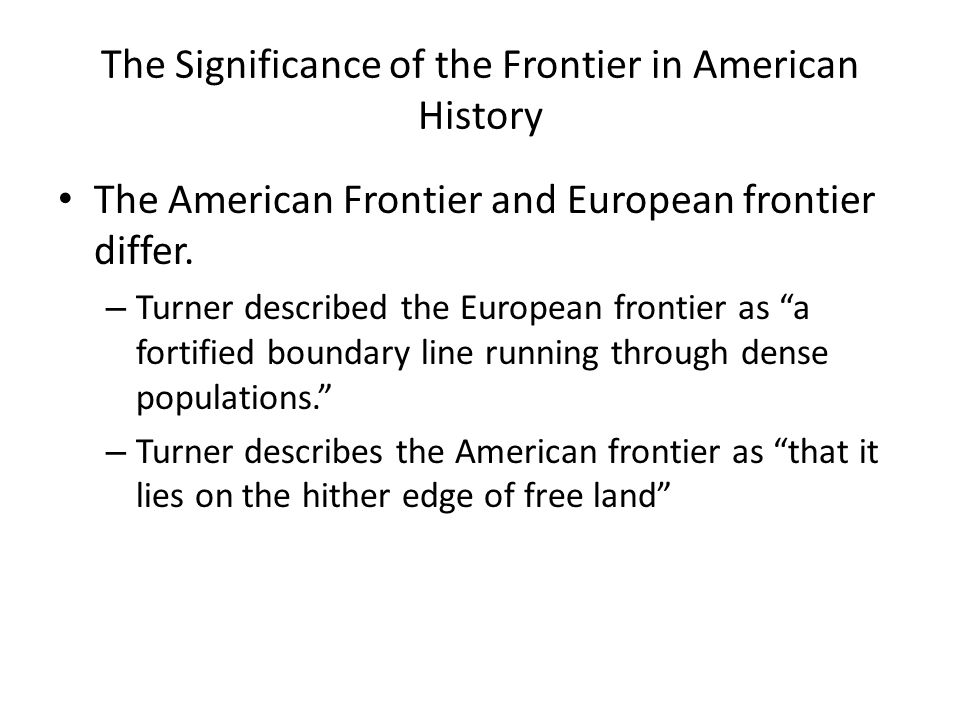The Significance of the Frontier in American History The American Frontier and European frontier differ. – Turner described the European frontier as a