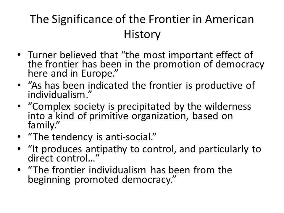 The Significance of the Frontier in American History Turner believed that the most important effect of the frontier has been in the promotion of democ