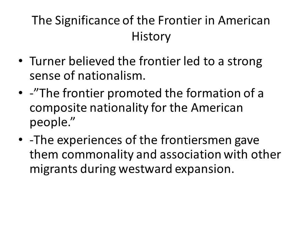 The Significance of the Frontier in American History Turner believed the frontier led to a strong sense of nationalism. -The frontier promoted the for