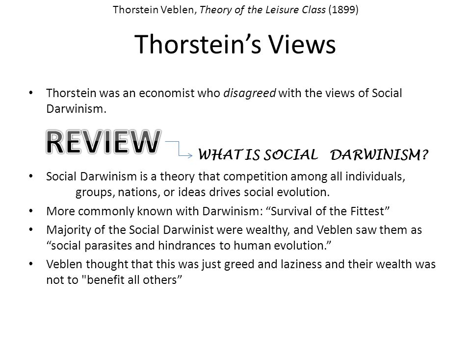 Thorsteins Views Thorstein was an economist who disagreed with the views of Social Darwinism. Social Darwinism is a theory that competition among all