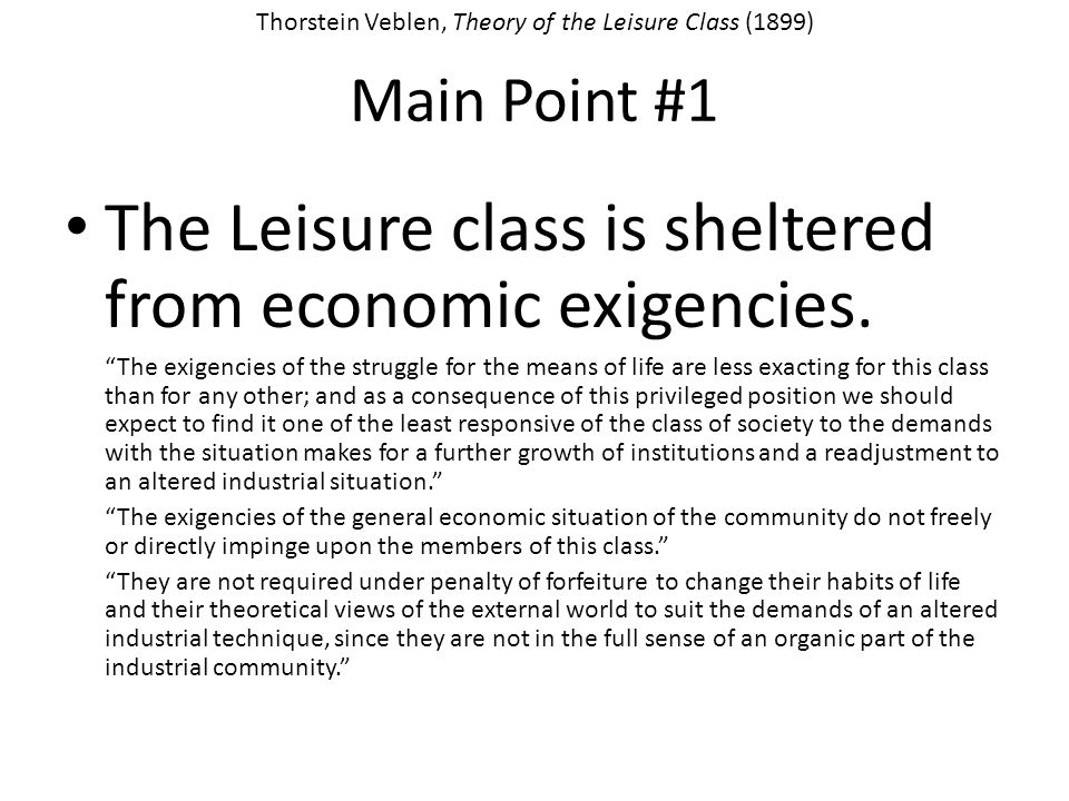 Main Point #1 The Leisure class is sheltered from economic exigencies. The exigencies of the struggle for the means of life are less exacting for this