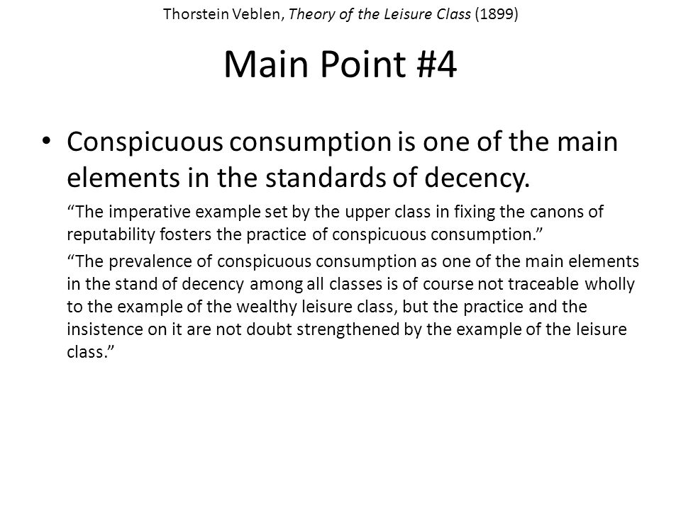 Main Point #4 Conspicuous consumption is one of the main elements in the standards of decency. The imperative example set by the upper class in fixing