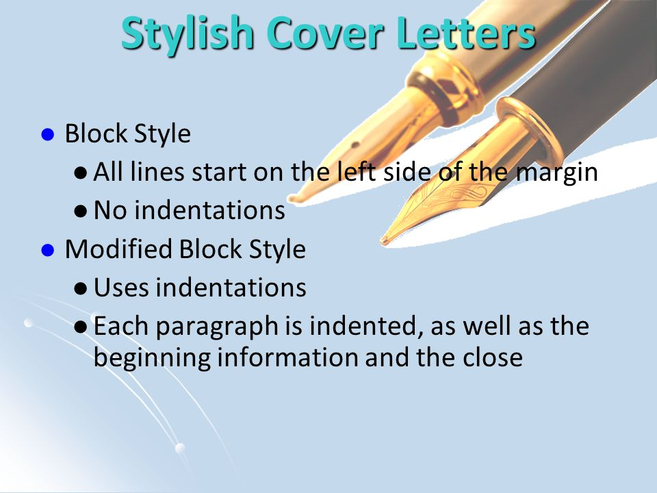 Stylish Cover Letters Block Style All lines start on the left side of the margin No indentations Modified Block Style Uses indentations Each paragraph