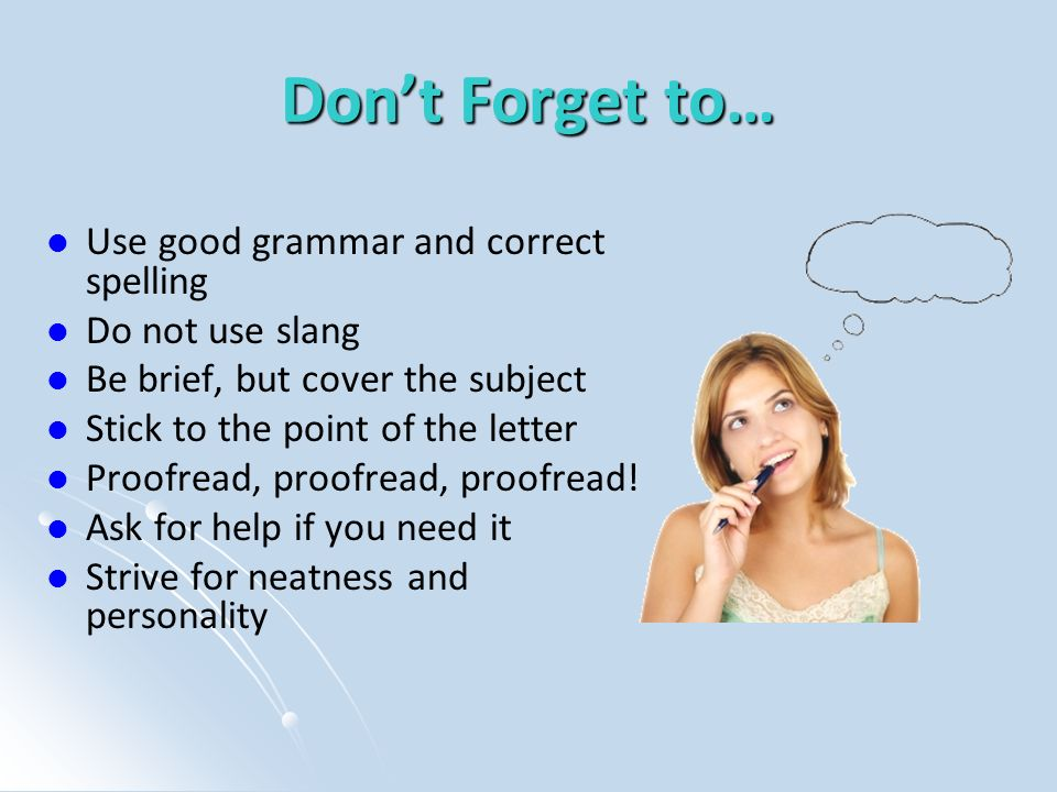 Dont Forget to… Use good grammar and correct spelling Do not use slang Be brief, but cover the subject Stick to the point of the letter Proofread, pro