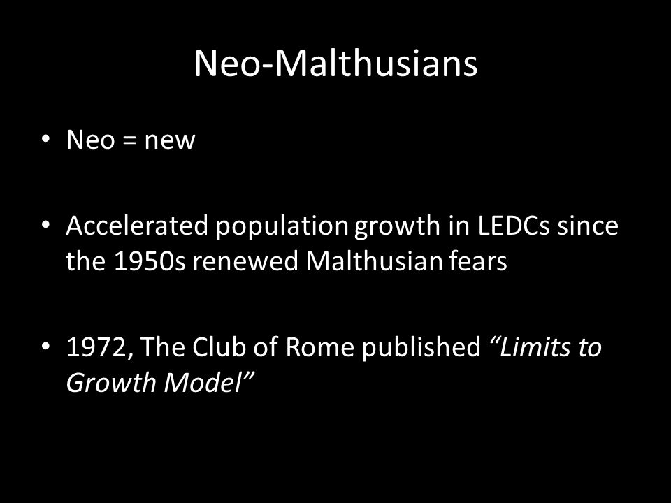 Neo-Malthusians Neo = new Accelerated population growth in LEDCs since the 1950s renewed Malthusian fears 1972, The Club of Rome published Limits to Growth Model
